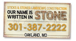 Sticks & Stones Landscape Consruction. Our name is written in stone. 877-590-0122. OAKLAND, MD